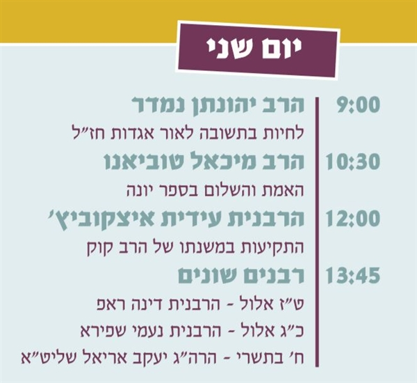 יום שני: 9:00 הרב יהונתן נמדר, 10:30 הרב מיכאל טוביאנו, 12:00 הרבנית עידית איצקוביץ, 13:45 רבנים מחלפים